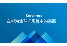 Kubernetes在华为全球IT系统中的实践 | 视频_Kubernetes中文社区