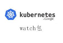 kubernetes1.9源码阅读 kubernetes的watch包_Kubernetes中文社区