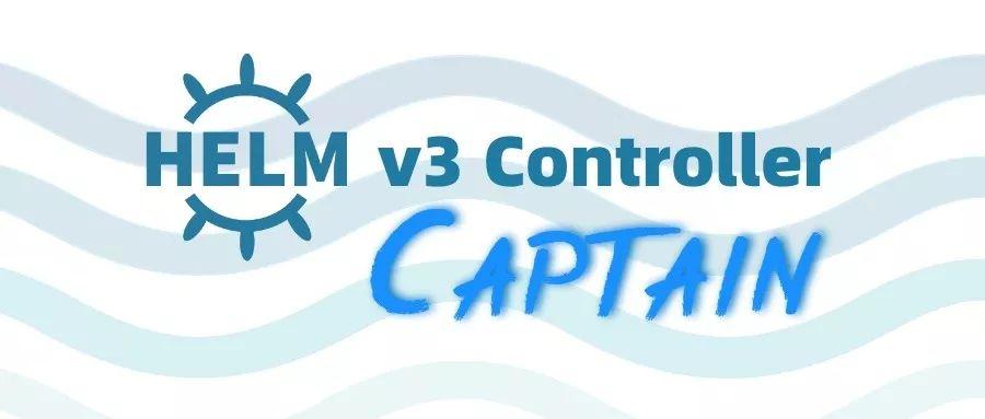 灵雀云开源Helm v3 Controller组件 Captain,完善云原生应用管理功能_Kubernetes中文社区