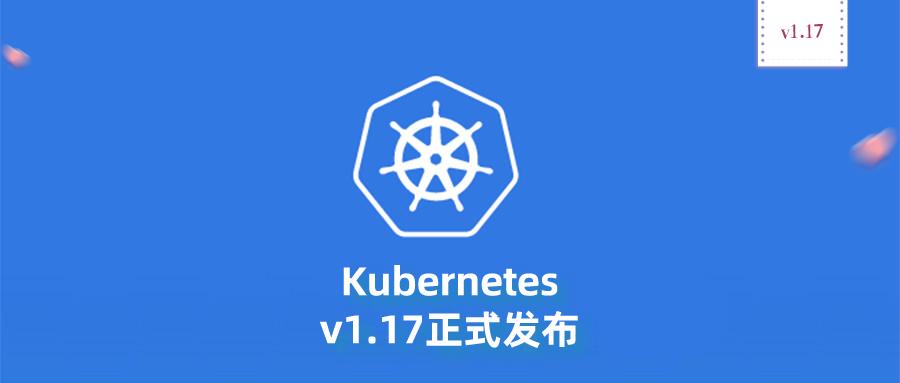 Kubernetes v1.17正式发布,22个增强功能,4个Beta版,2019年最后一次发布!_Kubernetes中文社区